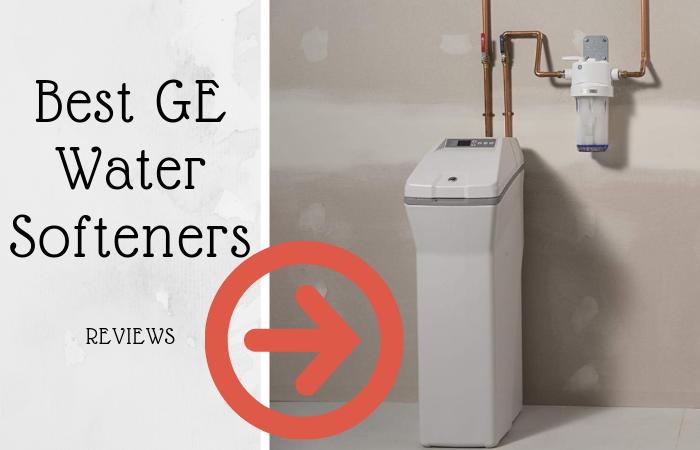 Top 4 Best GE Water Softeners in 2021 Reviews